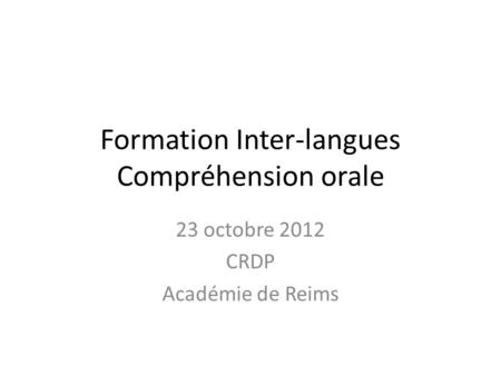Formation Inter-langues Compréhension orale 23 octobre 2012 CRDP Académie de Reims.