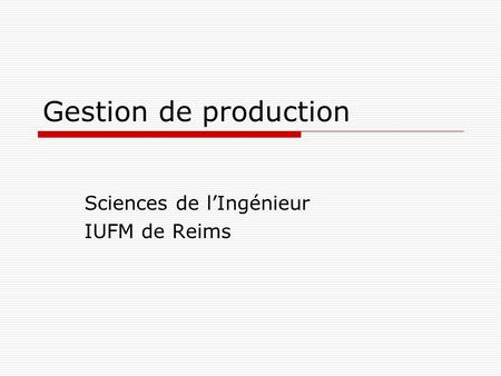 Gestion de production Sciences de lIngénieur IUFM de Reims.