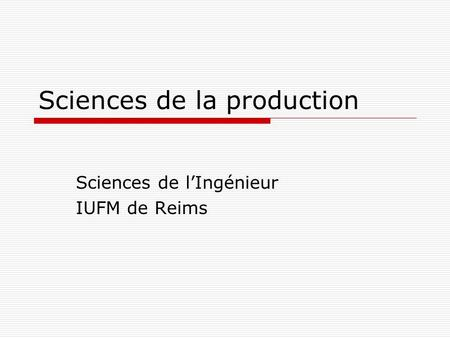Sciences de la production Sciences de lIngénieur IUFM de Reims.