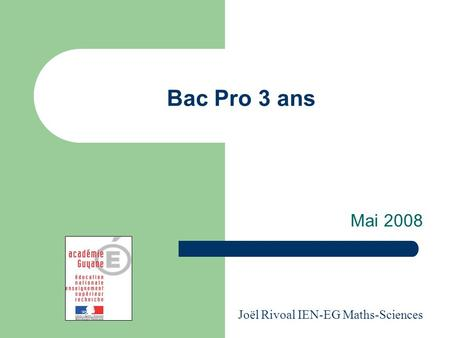 Bac Pro 3 ans Mai 2008 Joël Rivoal IEN-EG Maths-Sciences.