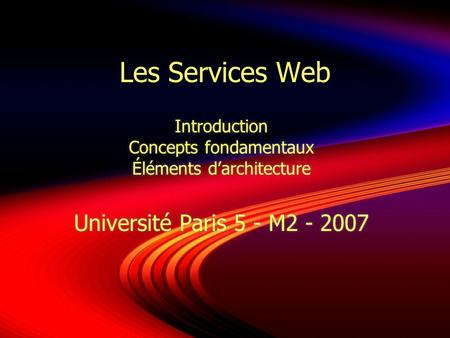 Les Services Web Introduction Concepts fondamentaux Éléments darchitecture Université Paris 5 - M2 - 2007 Introduction Concepts fondamentaux Éléments darchitecture.