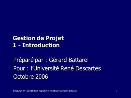 1 Gestion de Projet 1 - Introduction Préparé par : Gérard Battarel Pour : lUniversité René Descartes Octobre 2006 © Copyright 2004 Gérard Battarel - Reproduction.