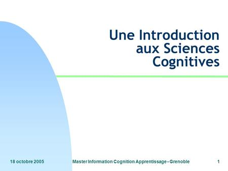 18 octobre 2005Master Information Cognition Apprentissage - Grenoble1 Une Introduction aux Sciences Cognitives.