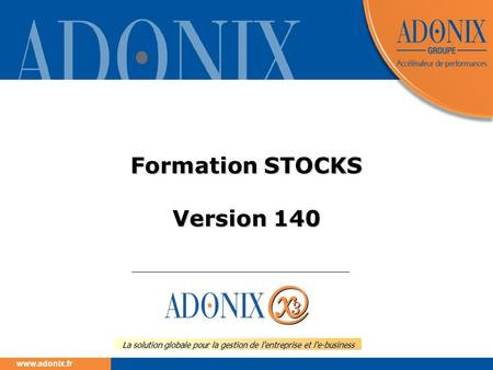 Www.adonix.fr La solution globale pour la gestion de l'entreprise et l'e-business Formation STOCKS Version 140.