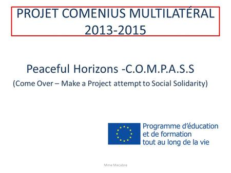 PROJET COMENIUS MULTILATÉRAL 2013-2015 Peaceful Horizons -C.O.M.P.A.S.S (Come Over – Make a Project attempt to Social Solidarity) Mme Macabre.