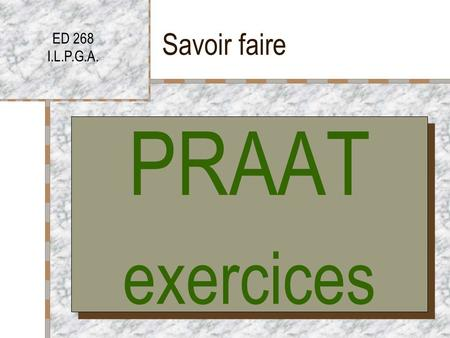 Savoir faire ED 268 I.L.P.G.A. PRAAT exercices PRAAT exercices.