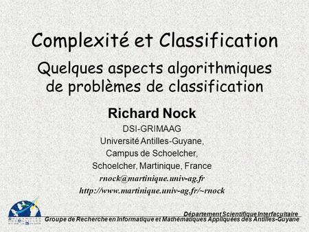 Complexité et Classification Quelques aspects algorithmiques de problèmes de classification Richard Nock DSI-GRIMAAG Université Antilles-Guyane, Campus.