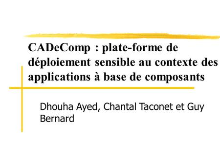 CADeComp : plate-forme de déploiement sensible au contexte des applications à base de composants Dhouha Ayed, Chantal Taconet et Guy Bernard Ma pre porte.