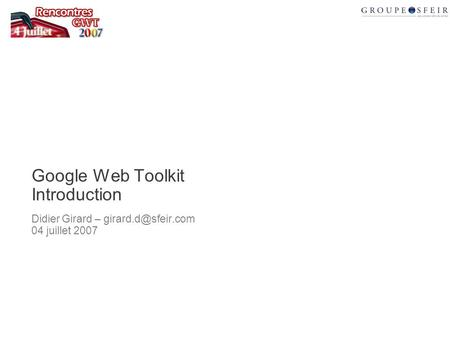 Google Web Toolkit Introduction Didier Girard – 04 juillet 2007.