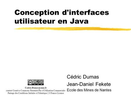 Conception d'interfaces utilisateur en Java Cédric Dumas Jean-Daniel Fekete Ecole des Mines de Nantes contrat Creative Commons Paternité-Pas.