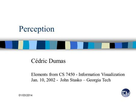 01/03/2014 Perception Cédric Dumas Elements from CS 7450 - Information Visualization Jan. 10, 2002 - John Stasko – Georgia Tech.