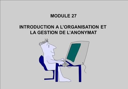 MODULE 27 INTRODUCTION A LORGANISATION ET LA GESTION DE LANONYMAT.