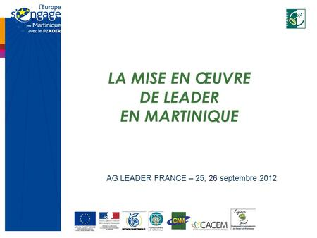 LA MISE EN ŒUVRE DE LEADER EN MARTINIQUE AG LEADER FRANCE – 25, 26 septembre 2012.