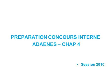PREPARATION CONCOURS INTERNE ADAENES – CHAP 4 Session 2010.