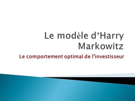 Le comportement optimal de l'investisseur. D é fini de fa ç on rigoureuse le comportement de l'agent investisseur dans un univers incertain Son d é veloppement.