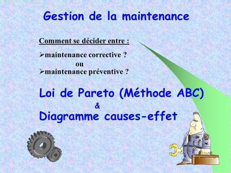 Gestion de la maintenance Comment se décider entre : maintenance corrective ? Loi de Pareto (Méthode ABC) Diagramme causes-effet & ou maintenance préventive.