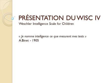 PRÉSENTATION DU WISC IV Weschler Intelligence Scale for Children « Je nomme intelligence ce que mesurent mes tests » A.Binet - 1905.