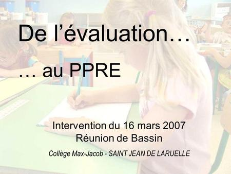 De lévaluation… … au PPRE Intervention du 16 mars 2007 Réunion de Bassin Collège Max-Jacob - SAINT JEAN DE LARUELLE.
