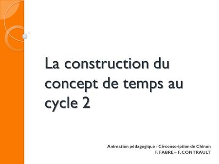 La construction du concept de temps au cycle 2 Animation pédagogique - Circonscription de Chinon F. FABRE – F. CONTRAULT.
