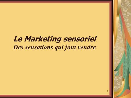 1 Le Marketing sensoriel Des sensations qui font vendre.