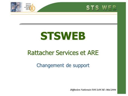 Diffusion Nationale TOULOUSE -Mai 2006 STSWEB Rattacher Services et ARE Changement de support.