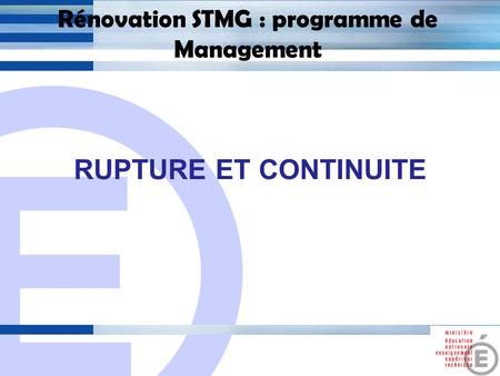 E 1 Rénovation STMG : programme de Management RUPTURE ET CONTINUITE.