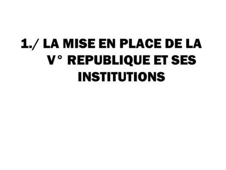 1./ LA MISE EN PLACE DE LA V° REPUBLIQUE ET SES INSTITUTIONS.