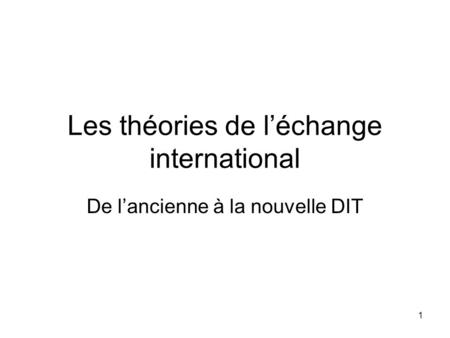 1 Les théories de léchange international De lancienne à la nouvelle DIT.
