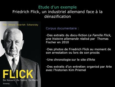 Etude dun exemple Friedrich Flick, un industriel allemand face à la dénazification Corpus documentaire : -Des extraits du docu-fiction La Famille Flick,