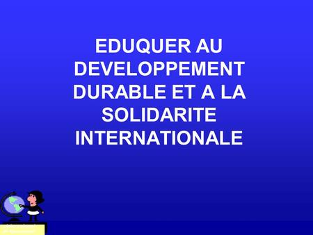 EDUQUER AU DEVELOPPEMENT DURABLE ET A LA SOLIDARITE INTERNATIONALE Claire Cabanel- de Quenaudon.
