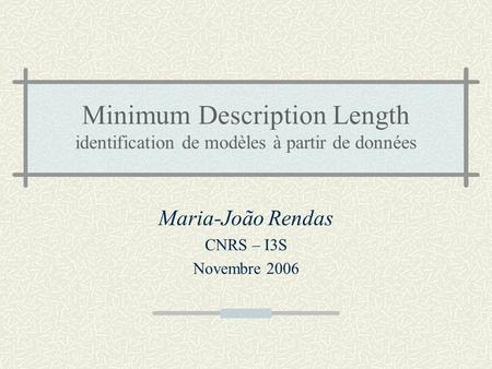 Minimum Description Length identification de modèles à partir de données Maria-João Rendas CNRS – I3S Novembre 2006.