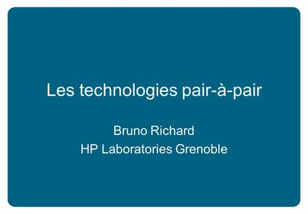 Les technologies pair-à-pair Bruno Richard HP Laboratories Grenoble.