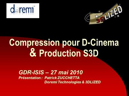 Compression pour D-Cinema & Production S3D GDR-ISIS – 27 mai 2010 Présentation : Patrick ZUCCHETTA Doremi Technologies & 3DLIZED.