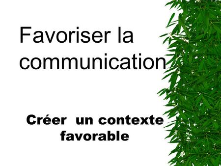 Créer un contexte favorable Favoriser la communication.