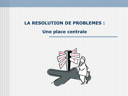 LA RESOLUTION DE PROBLEMES : Une place centrale