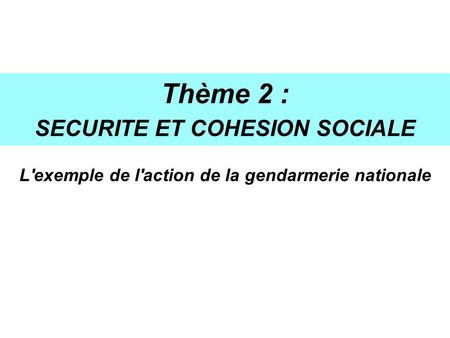 Thème 2 : SECURITE ET COHESION SOCIALE L'exemple de l'action de la gendarmerie nationale.
