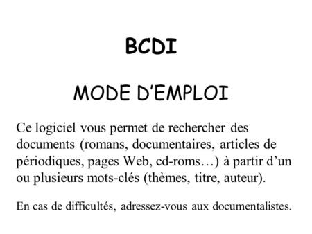 BCDI MODE DEMPLOI Ce logiciel vous permet de rechercher des documents (romans, documentaires, articles de périodiques, pages Web, cd-roms…) à partir dun.