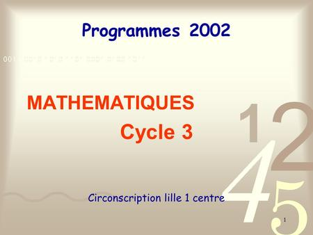 1 Programmes 2002 MATHEMATIQUES Cycle 3 Circonscription lille 1 centre.