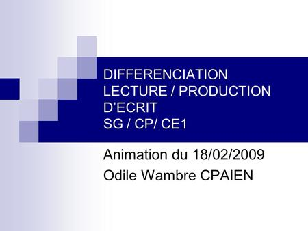 DIFFERENCIATION LECTURE / PRODUCTION DECRIT SG / CP/ CE1 Animation du 18/02/2009 Odile Wambre CPAIEN.