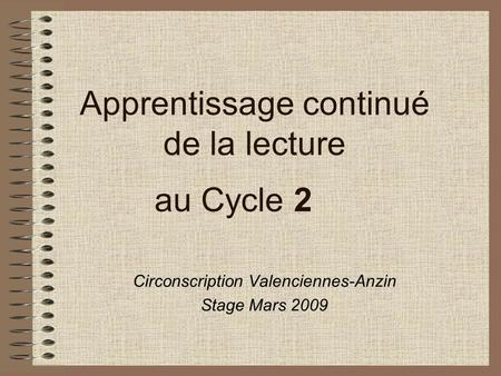 Apprentissage continué de la lecture au Cycle 2 Circonscription Valenciennes-Anzin Stage Mars 2009.