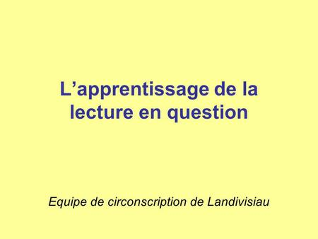Lapprentissage de la lecture en question Equipe de circonscription de Landivisiau.