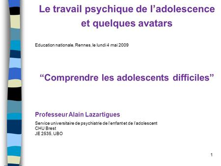 1 Le travail psychique de ladolescence et quelques avatars Education nationale, Rennes, le lundi 4 mai 2009 Comprendre les adolescents difficiles Professeur.