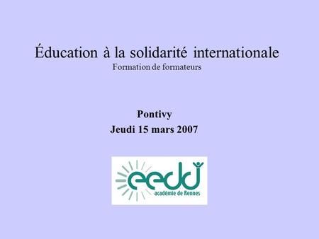 Éducation à la solidarité internationale Formation de formateurs Pontivy Jeudi 15 mars 2007.