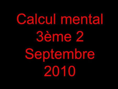 Calcul mental 3ème 2 Septembre 2010. 1 Calculer : 8 x 7.