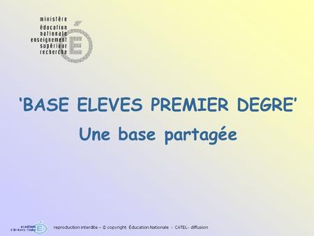 BASE ELEVES PREMIER DEGRE Une base partagée reproduction interdite – © copyright Éducation Nationale - CATEL- diffusion.