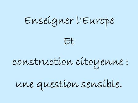 Enseigner l'Europe Et construction citoyenne : une question sensible.