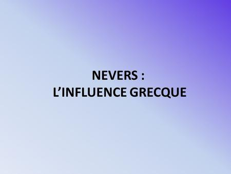 NEVERS : L'INFLUENCE GRECQUE.