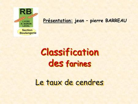 Classification des farines Le taux de cendres Classification des farines Le taux de cendres Présentation: jean – pierre BARREAU.