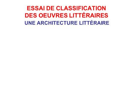 ESSAI DE CLASSIFICATION DES OEUVRES LITTÉRAIRES UNE ARCHITECTURE LITTÉRAIRE Architecture sous-jacente point de vue narration en je narration en il construction.
