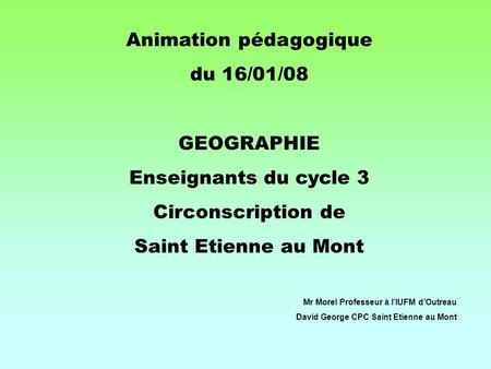 Animation pédagogique du 16/01/08 GEOGRAPHIE Enseignants du cycle 3 Circonscription de Saint Etienne au Mont Mr Morel Professeur à lIUFM dOutreau David.